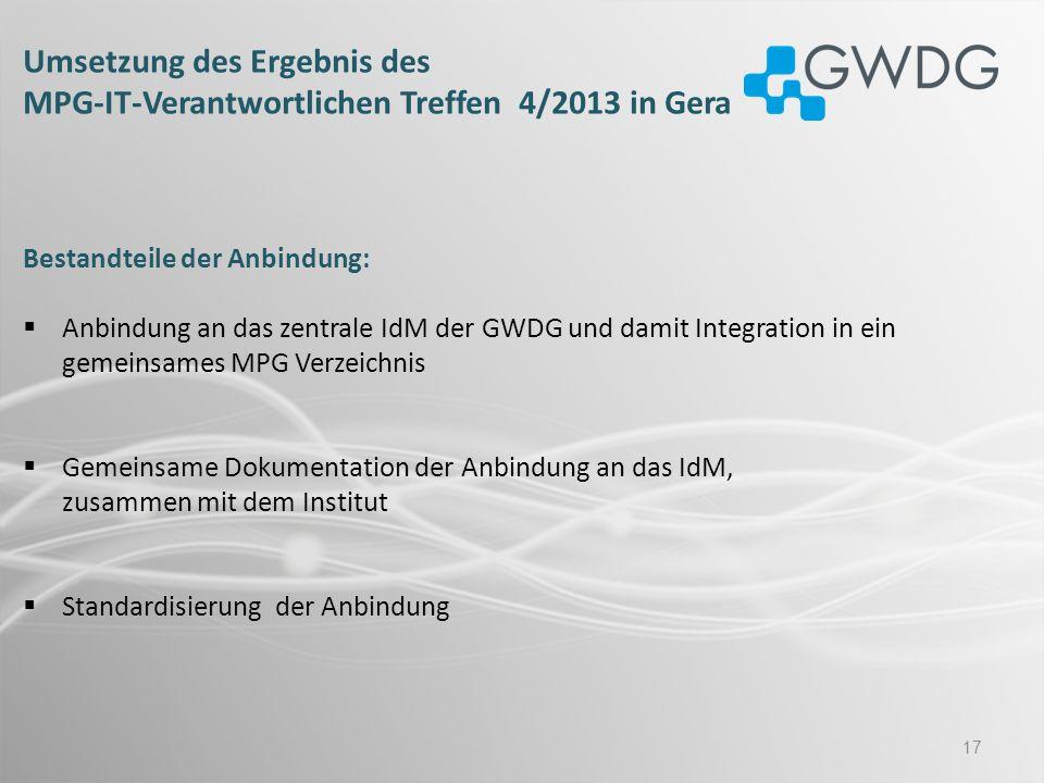 17 Umsetzung des Ergebnis des MPG-IT-Verantwortlichen Treffen 4/2013 in Gera Bestandteile der Anbindung: Anbindung an das zentrale IdM der GWDG und da