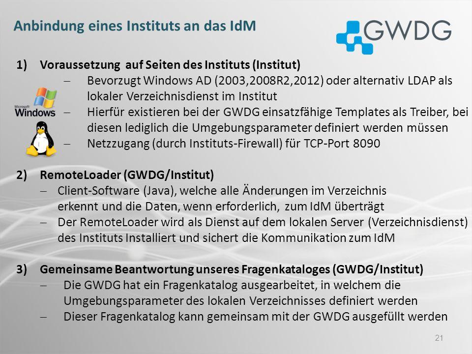 21 Anbindung eines Instituts an das IdM 1)Voraussetzung auf Seiten des Instituts (Institut) Bevorzugt Windows AD (2003,2008R2,2012) oder alternativ LD
