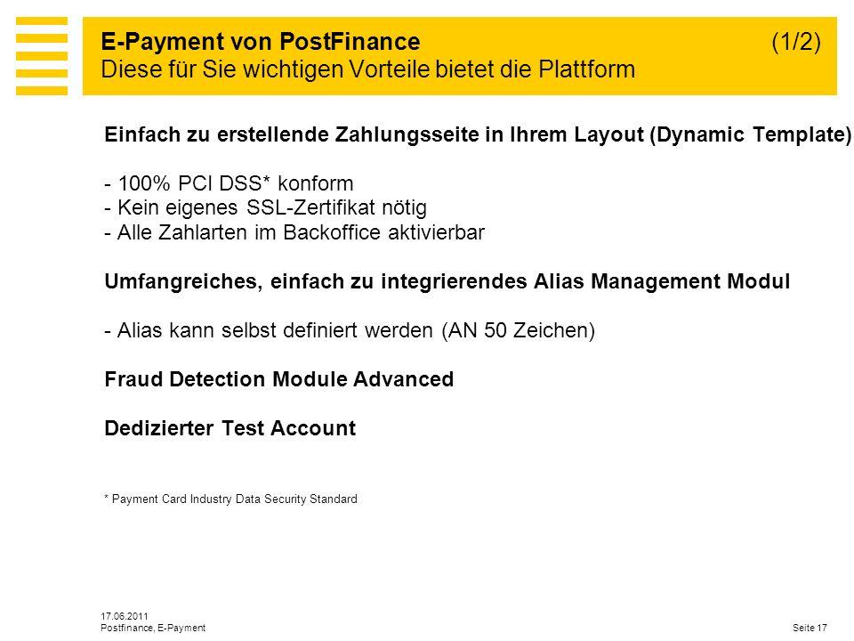 17.06.2011 Seite 17Postfinance, E-Payment Einfach zu erstellende Zahlungsseite in Ihrem Layout (Dynamic Template) - 100% PCI DSS* konform - Kein eigenes SSL-Zertifikat nötig - Alle Zahlarten im Backoffice aktivierbar Umfangreiches, einfach zu integrierendes Alias Management Modul - Alias kann selbst definiert werden (AN 50 Zeichen) Fraud Detection Module Advanced Dedizierter Test Account * Payment Card Industry Data Security Standard E-Payment von PostFinance (1/2) Diese für Sie wichtigen Vorteile bietet die Plattform