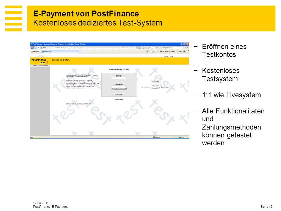 17.06.2011 Seite 19Postfinance, E-Payment Eröffnen eines Testkontos Kostenloses Testsystem 1:1 wie Livesystem Alle Funktionalitäten und Zahlungsmethoden können getestet werden E-Payment von PostFinance Kostenloses dediziertes Test-System