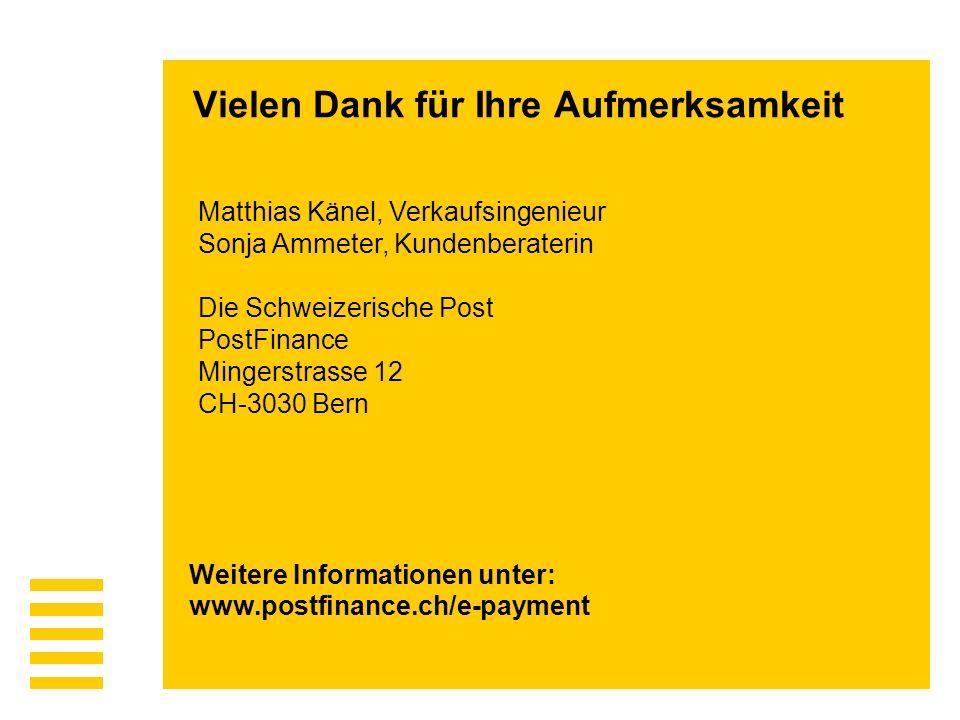 Matthias Känel, Verkaufsingenieur Sonja Ammeter, Kundenberaterin Die Schweizerische Post PostFinance Mingerstrasse 12 CH-3030 Bern Weitere Informationen unter: www.postfinance.ch/e-payment Vielen Dank für Ihre Aufmerksamkeit