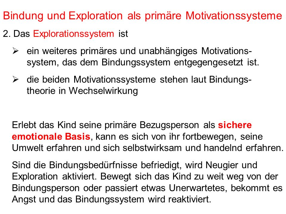 Bindung und Exploration als primäre Motivationssysteme 2. Das Explorationssystem ist ein weiteres primäres und unabhängiges Motivations- system, das d