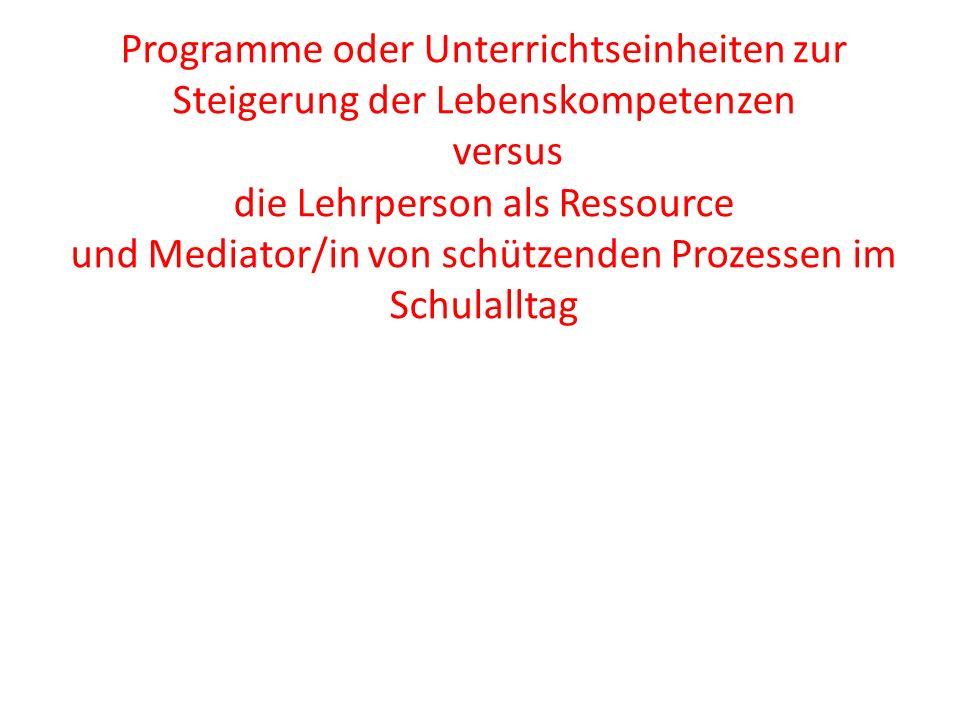 Programme oder Unterrichtseinheiten zur Steigerung der Lebenskompetenzen versus die Lehrperson als Ressource und Mediator/in von schützenden Prozessen