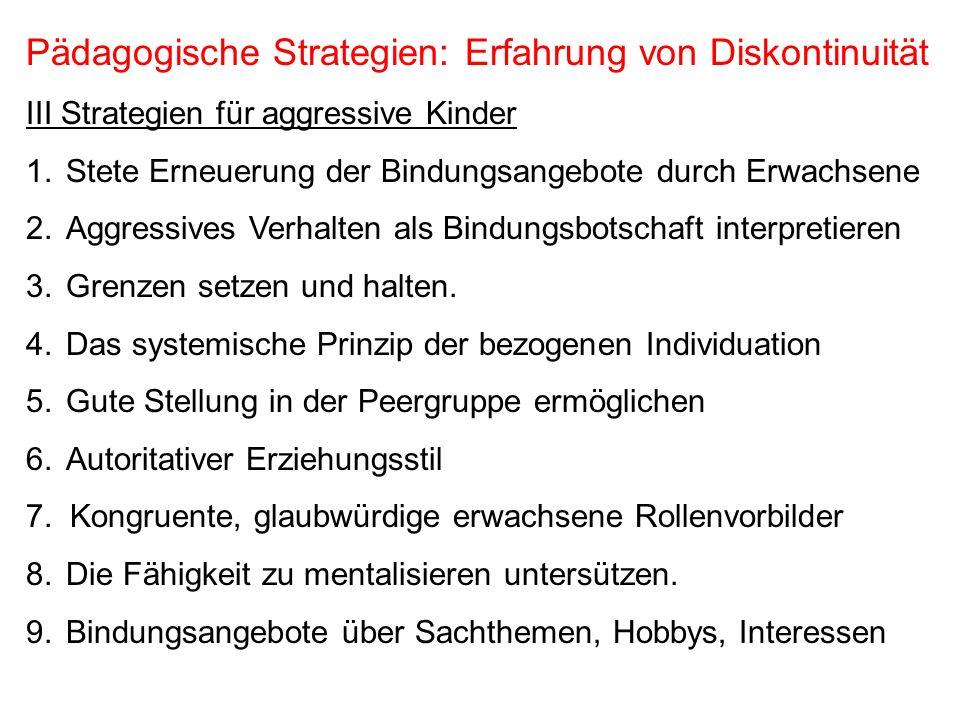 Pädagogische Strategien: Erfahrung von Diskontinuität III Strategien für aggressive Kinder 1.Stete Erneuerung der Bindungsangebote durch Erwachsene 2.
