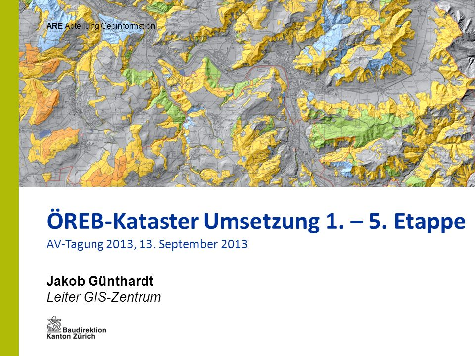 Jakob Günthardt Leiter GIS-Zentrum ARE Abteilung Geoinformation ÖREB-Kataster Umsetzung 1. – 5. Etappe AV-Tagung 2013, 13. September 2013