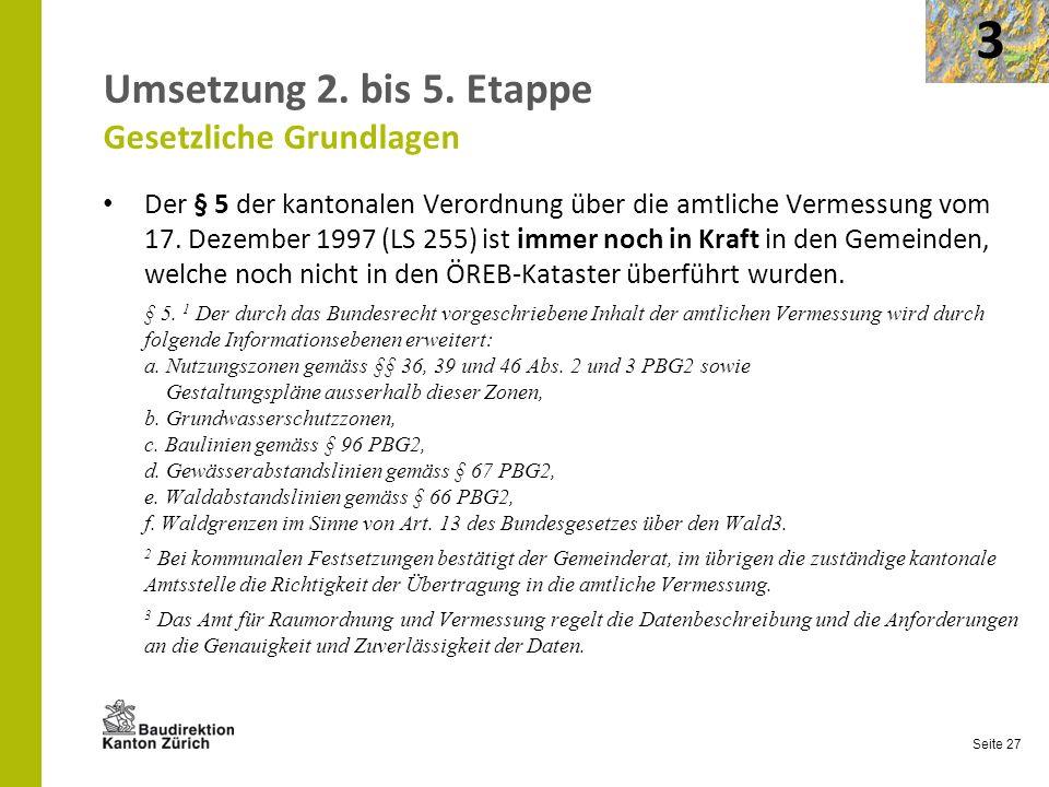 Seite 27 Umsetzung 2. bis 5. Etappe Gesetzliche Grundlagen Der § 5 der kantonalen Verordnung über die amtliche Vermessung vom 17. Dezember 1997 (LS 25