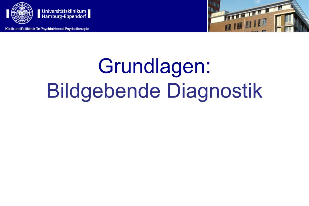 Klinik und Poliklinik für Psychiatrie und Psychotherapie Grundlagen: Bildgebende Diagnostik Klinik und Poliklinik für Psychiatrie und Psychotherapie