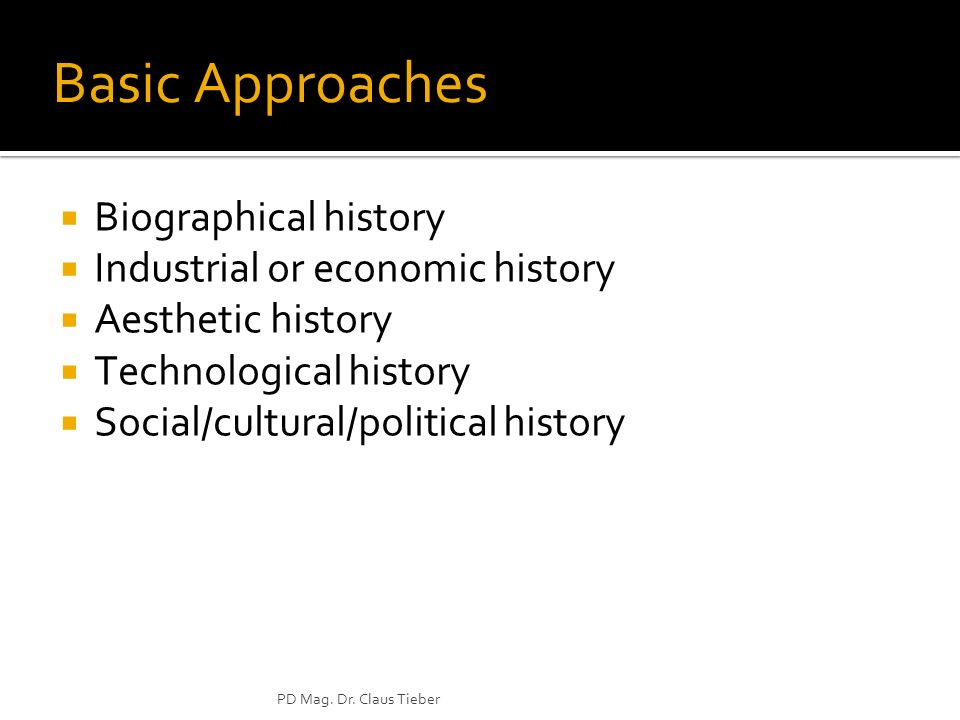PD Mag. Dr. Claus Tieber Basic Approaches Biographical history Industrial or economic history Aesthetic history Technological history Social/cultural/