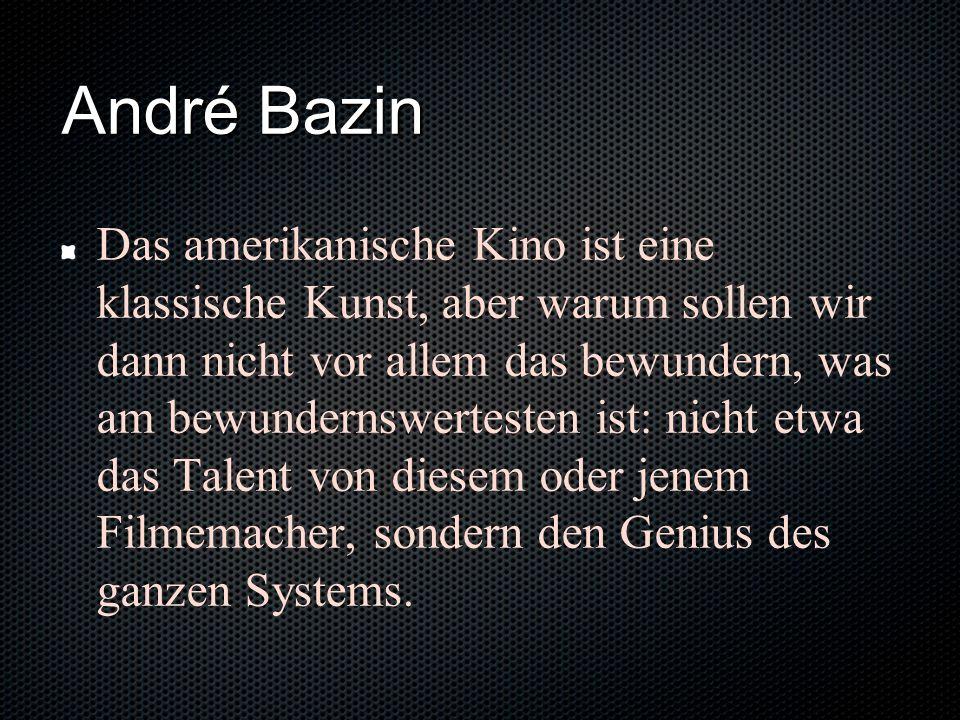 André Bazin Das amerikanische Kino ist eine klassische Kunst, aber warum sollen wir dann nicht vor allem das bewundern, was am bewundernswertesten ist: nicht etwa das Talent von diesem oder jenem Filmemacher, sondern den Genius des ganzen Systems.