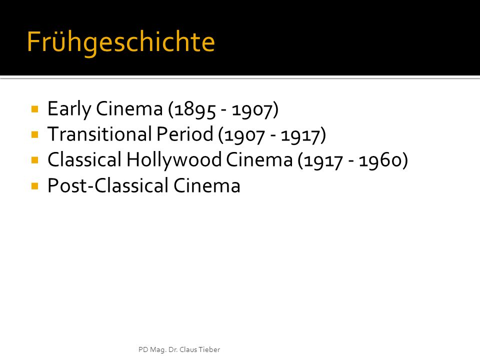 PD Mag. Dr. Claus Tieber Frühgeschichte Early Cinema (1895 - 1907) Transitional Period (1907 - 1917) Classical Hollywood Cinema (1917 - 1960) Post-Cla