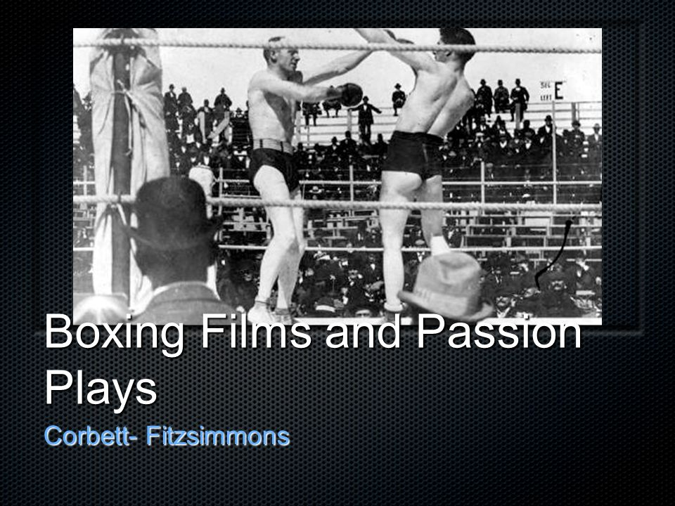 Boxing Films and Passion Plays Corbett- Fitzsimmons
