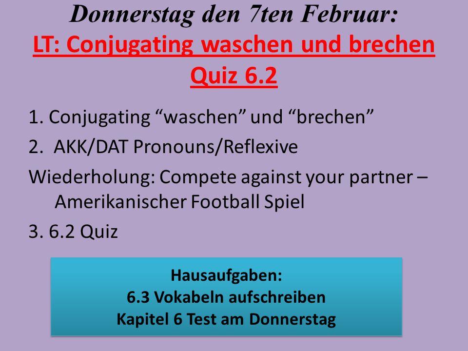 Donnerstag den 7ten Februar: LT: Conjugating waschen und brechen Quiz 6.2 1. Conjugating waschen und brechen 2. AKK/DAT Pronouns/Reflexive Wiederholun