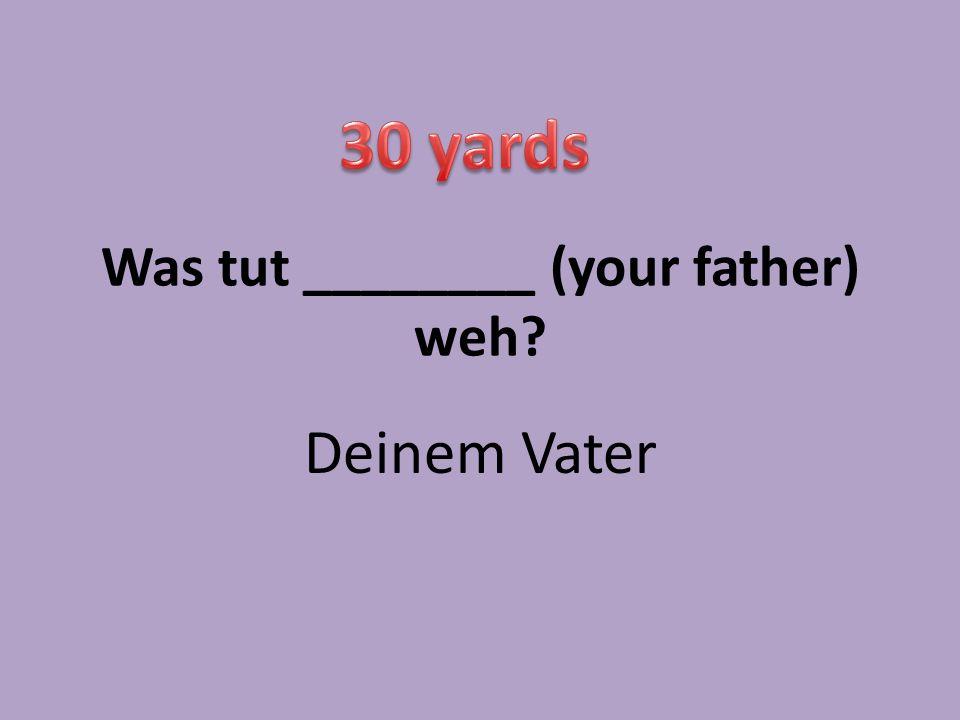 Was tut ________ (your father) weh? Deinem Vater