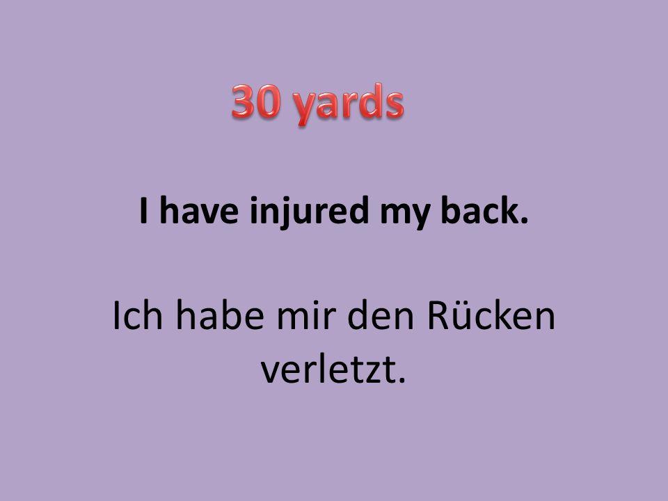 I have injured my back. Ich habe mir den Rücken verletzt.