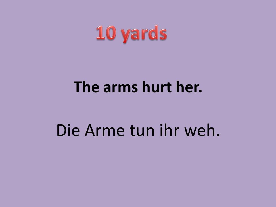 The arms hurt her. Die Arme tun ihr weh.