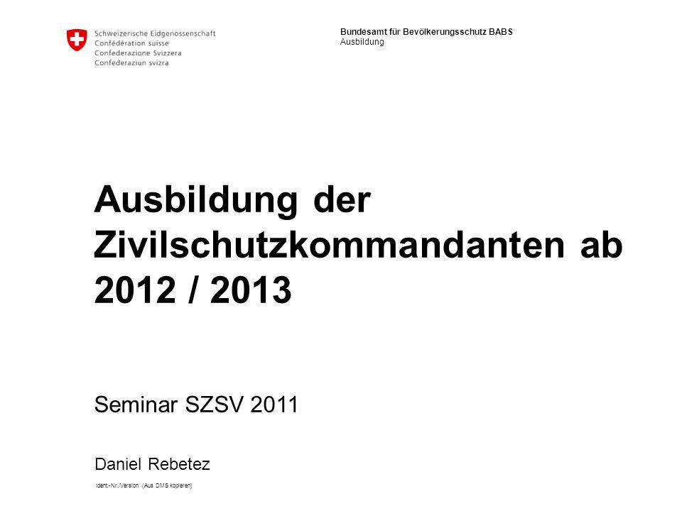 Bundesamt für Bevölkerungsschutz BABS Ausbildung Ident.-Nr./Version (Aus DMS kopieren) Ausbildung der Zivilschutzkommandanten ab 2012 / 2013 Seminar SZSV 2011 Daniel Rebetez