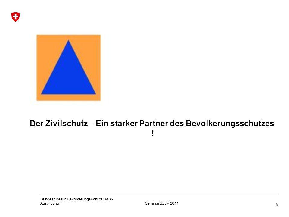9 Bundesamt für Bevölkerungsschutz BABS Ausbildung Seminar SZSV 2011 Der Zivilschutz – Ein starker Partner des Bevölkerungsschutzes !