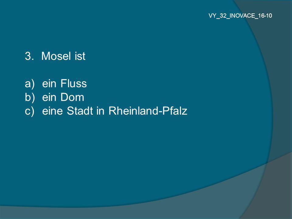 3.Mosel ist a) ein Fluss b) ein Dom c) eine Stadt in Rheinland-Pfalz VY_32_INOVACE_16-10