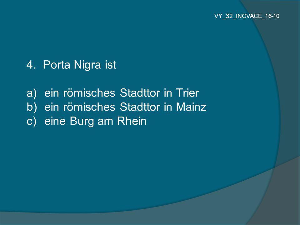 4. Porta Nigra ist a) ein römisches Stadttor in Trier b) ein römisches Stadttor in Mainz c) eine Burg am Rhein VY_32_INOVACE_16-10