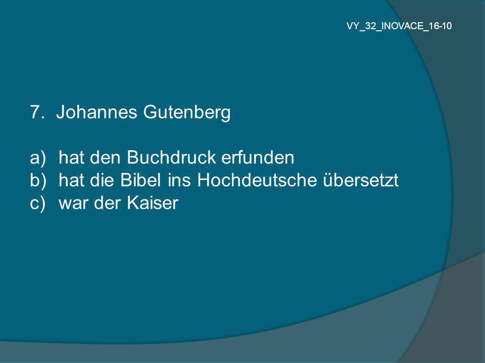 7. Johannes Gutenberg a) hat den Buchdruck erfunden b) hat die Bibel ins Hochdeutsche übersetzt c) war der Kaiser VY_32_INOVACE_16-10