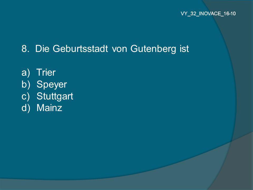 8. Die Geburtsstadt von Gutenberg ist a) Trier b) Speyer c) Stuttgart d) Mainz VY_32_INOVACE_16-10
