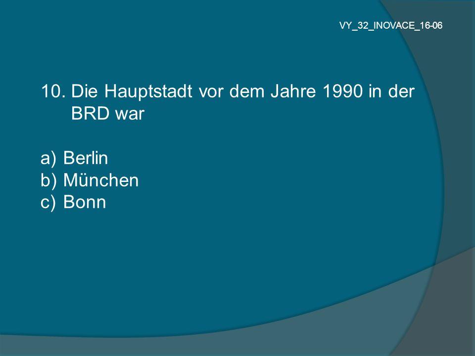 10. Die Hauptstadt vor dem Jahre 1990 in der BRD war a) Berlin b) München c) Bonn VY_32_INOVACE_16-06