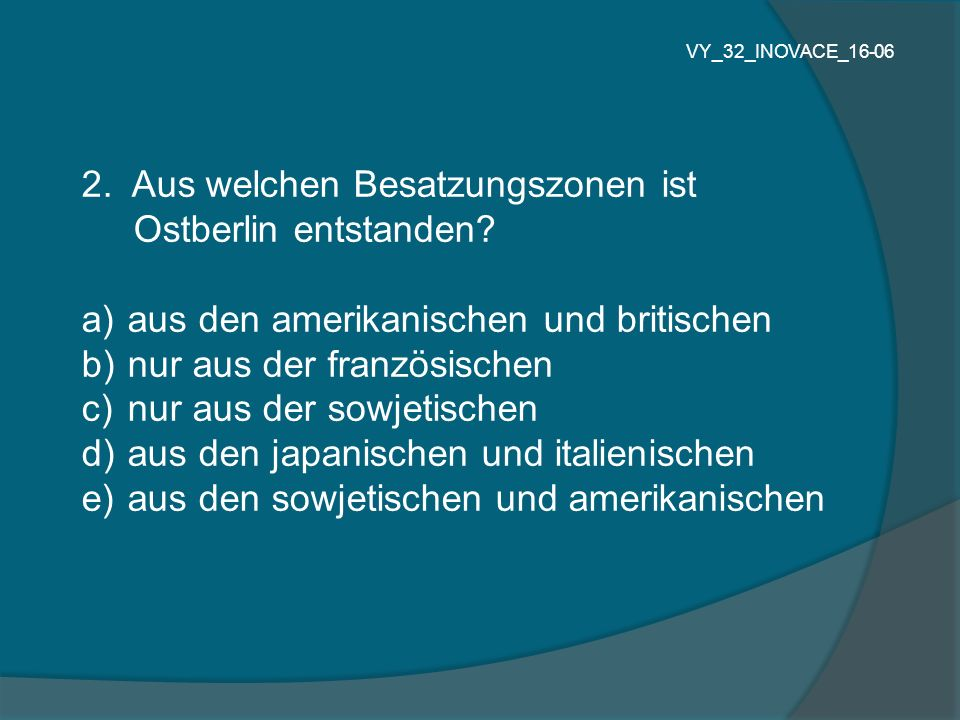 2. Aus welchen Besatzungszonen ist Ostberlin entstanden? a) aus den amerikanischen und britischen b) nur aus der französischen c) nur aus der sowjetis