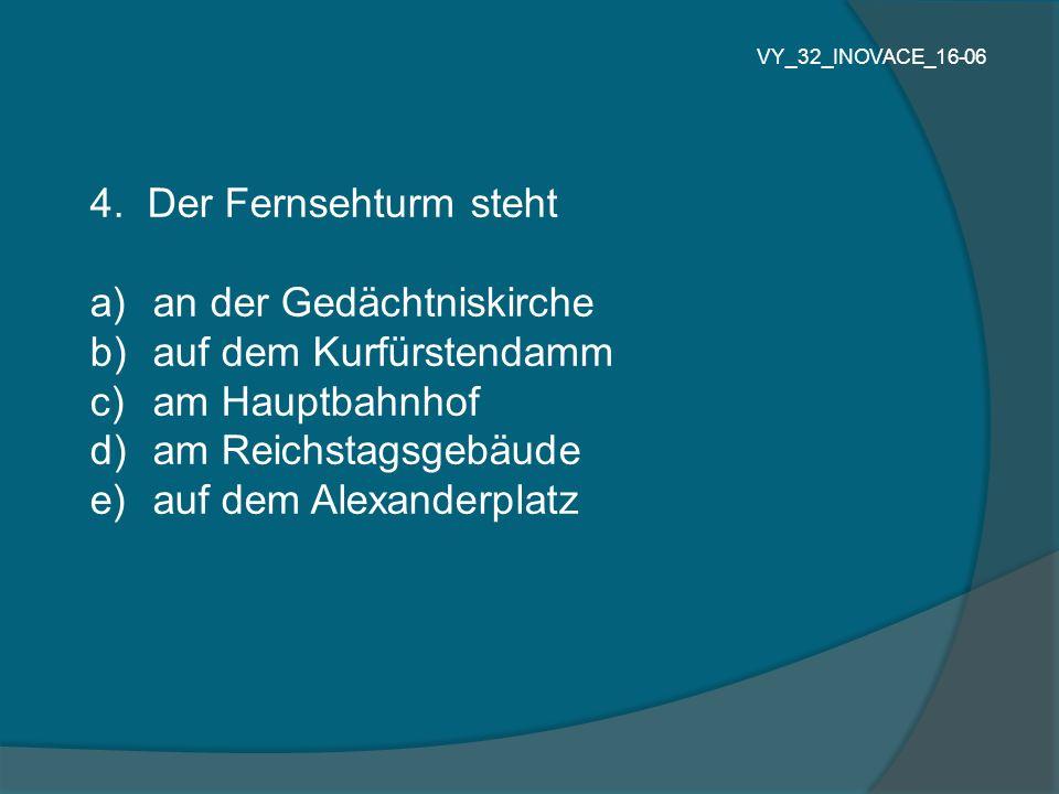 4. Der Fernsehturm steht a) an der Gedächtniskirche b) auf dem Kurfürstendamm c) am Hauptbahnhof d) am Reichstagsgebäude e) auf dem Alexanderplatz VY_