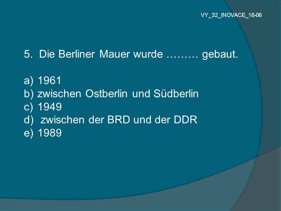 5. Die Berliner Mauer wurde ……… gebaut. a) 1961 b) zwischen Ostberlin und Südberlin c) 1949 d) zwischen der BRD und der DDR e) 1989 VY_32_INOVACE_16-0