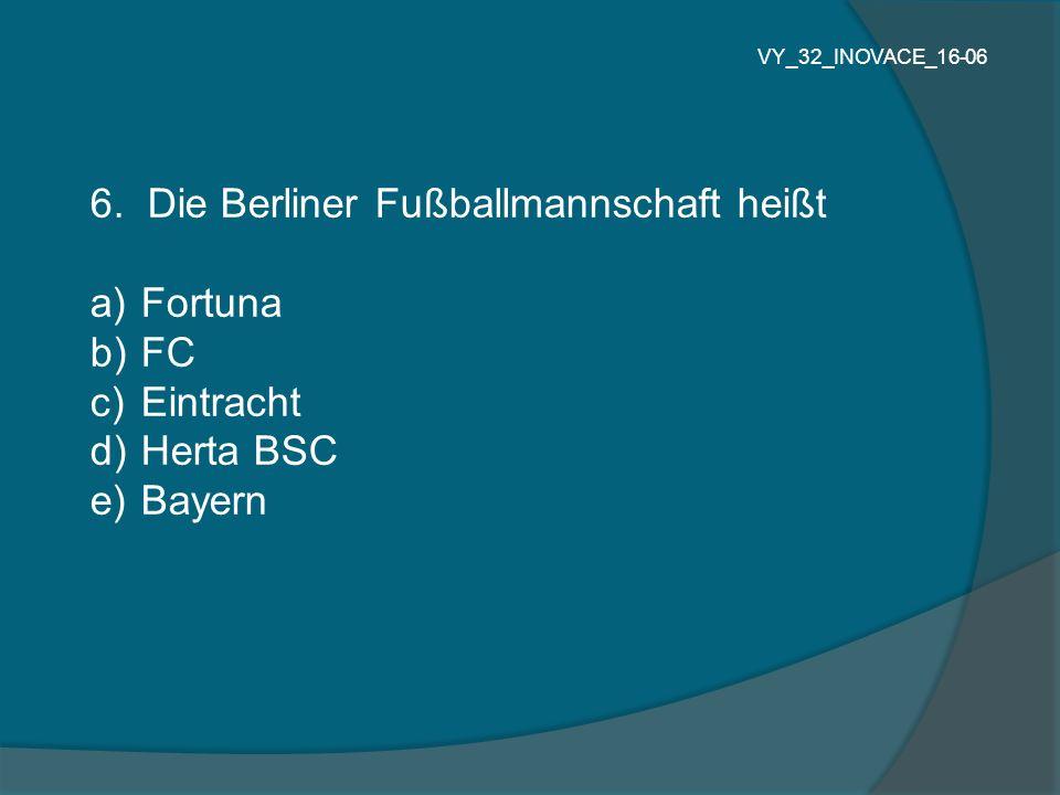 6. Die Berliner Fußballmannschaft heißt a) Fortuna b) FC c) Eintracht d) Herta BSC e) Bayern VY_32_INOVACE_16-06