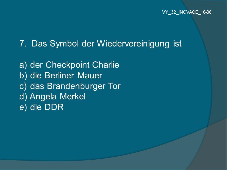 7. Das Symbol der Wiedervereinigung ist a) der Checkpoint Charlie b) die Berliner Mauer c) das Brandenburger Tor d) Angela Merkel e) die DDR VY_32_INO