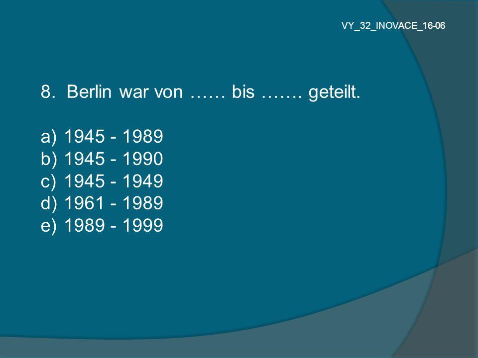 8. Berlin war von …… bis ……. geteilt. a) 1945 - 1989 b) 1945 - 1990 c) 1945 - 1949 d) 1961 - 1989 e) 1989 - 1999 VY_32_INOVACE_16-06