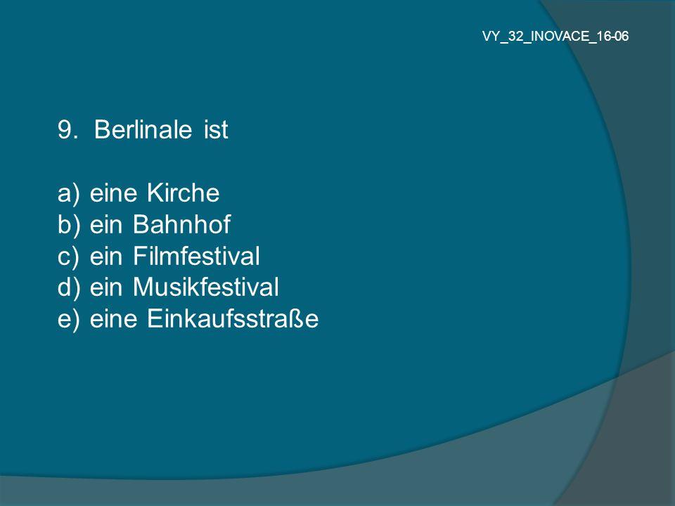 9. Berlinale ist a) eine Kirche b) ein Bahnhof c) ein Filmfestival d) ein Musikfestival e) eine Einkaufsstraße VY_32_INOVACE_16-06