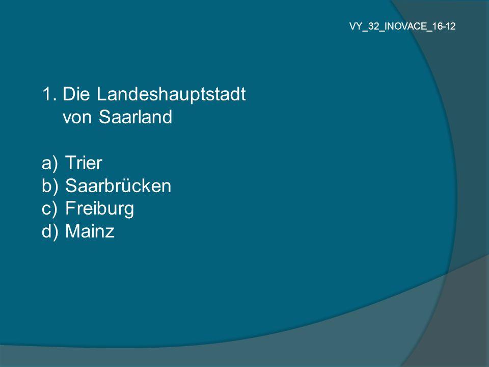1. Die Landeshauptstadt von Saarland a) Trier b) Saarbrücken c) Freiburg d) Mainz VY_32_INOVACE_16-12