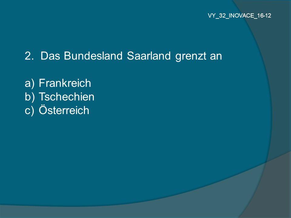 2. Das Bundesland Saarland grenzt an a) Frankreich b) Tschechien c) Österreich VY_32_INOVACE_16-12