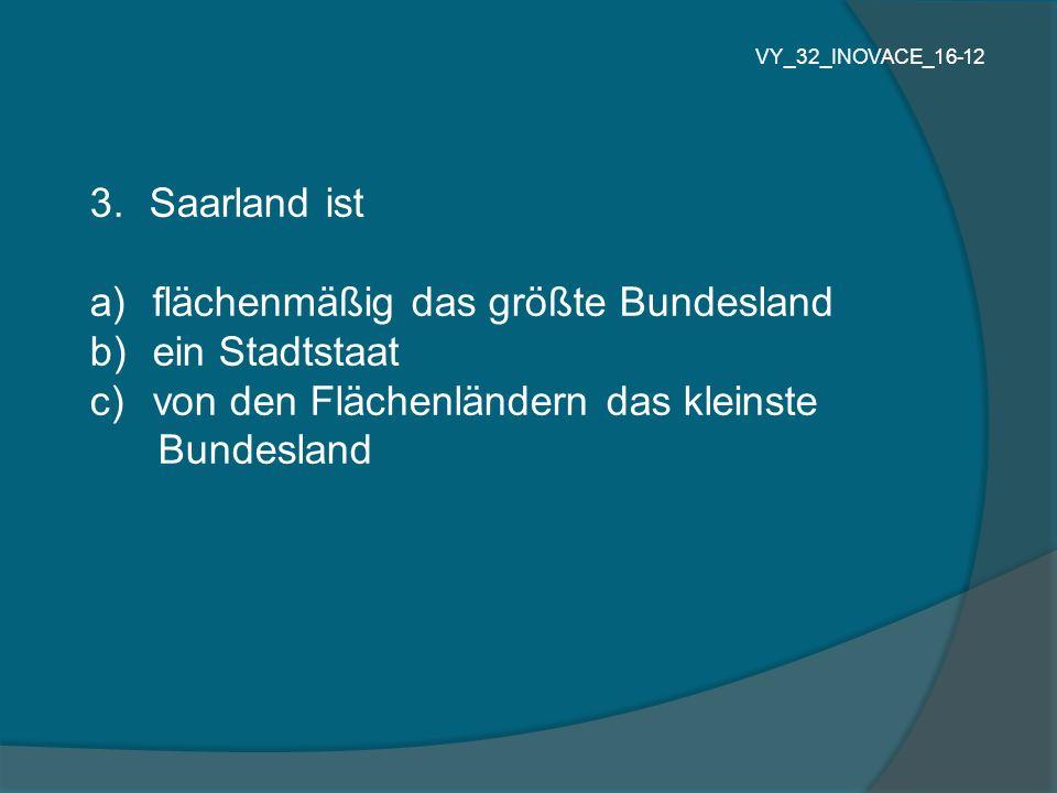 3.Saarland ist a) flächenmäßig das größte Bundesland b) ein Stadtstaat c) von den Flächenländern das kleinste Bundesland VY_32_INOVACE_16-12