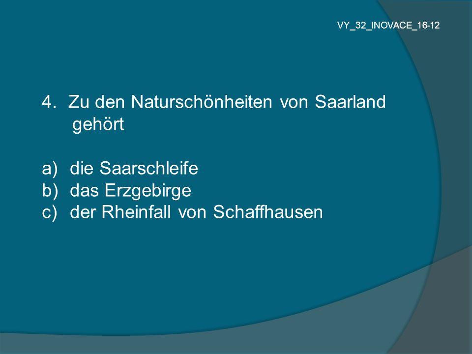 4.Zu den Naturschönheiten von Saarland gehört a) die Saarschleife b) das Erzgebirge c) der Rheinfall von Schaffhausen VY_32_INOVACE_16-12