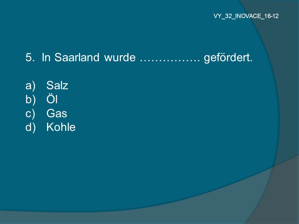 5. In Saarland wurde ……………. gefördert. a) Salz b) Öl c) Gas d) Kohle VY_32_INOVACE_16-12