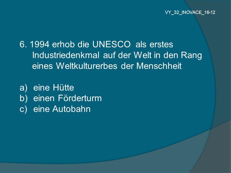6. 1994 erhob die UNESCO als erstes Industriedenkmal auf der Welt in den Rang eines Weltkulturerbes der Menschheit a) eine Hütte b) einen Förderturm c