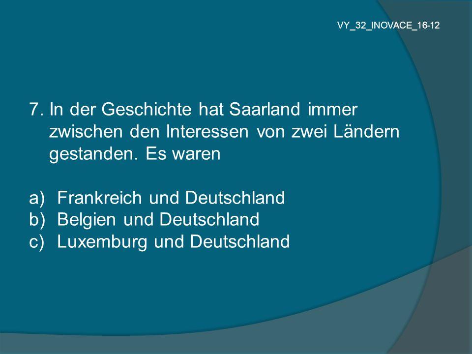 7. In der Geschichte hat Saarland immer zwischen den Interessen von zwei Ländern gestanden. Es waren a) Frankreich und Deutschland b) Belgien und Deut