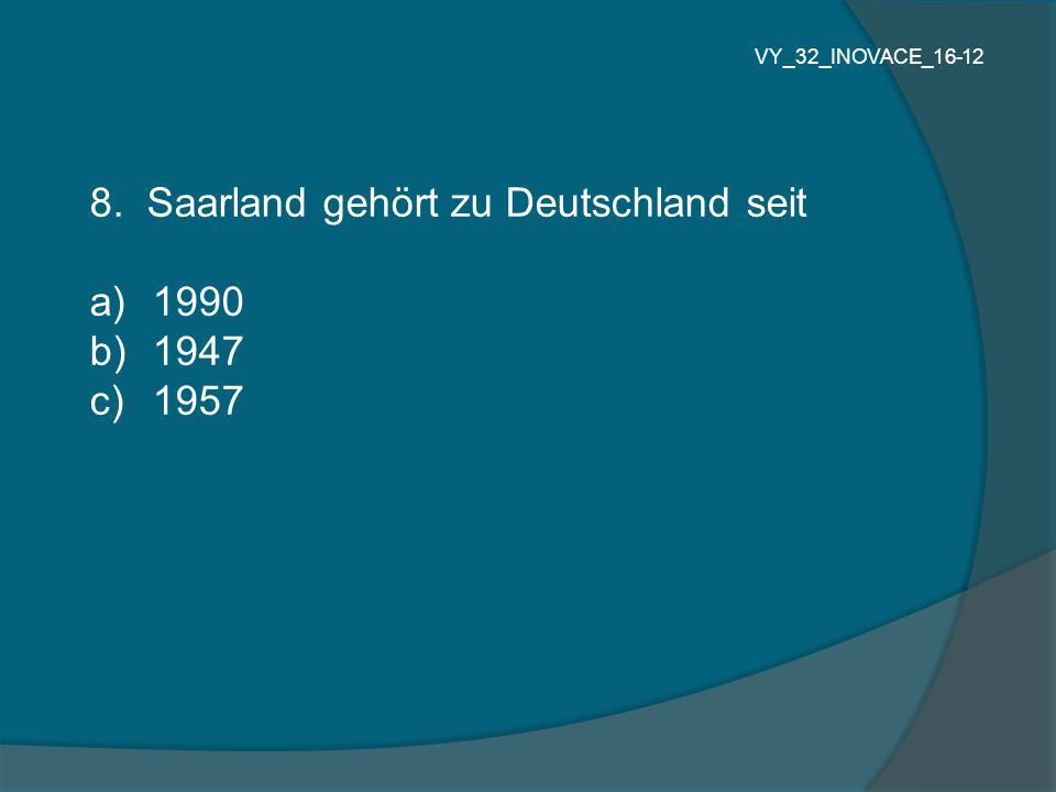 8. Saarland gehört zu Deutschland seit a) 1990 b) 1947 c) 1957 VY_32_INOVACE_16-12