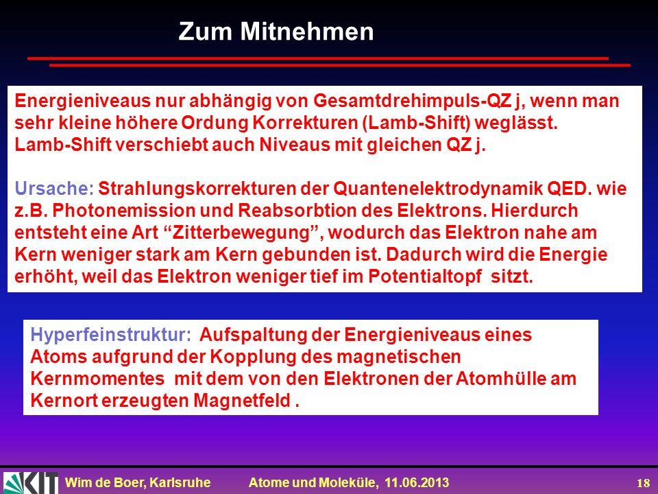 Wim de Boer, Karlsruhe Atome und Moleküle, 11.06.2013 18 Zum Mitnehmen Energieniveaus nur abhängig von Gesamtdrehimpuls-QZ j, wenn man sehr kleine höh