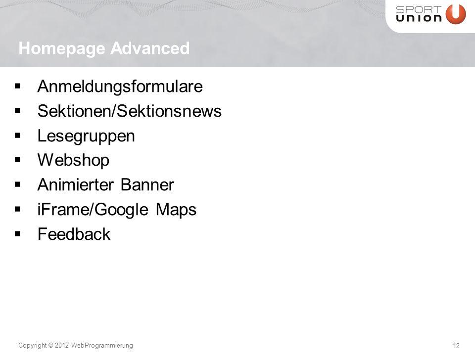 12 Copyright © 2012 WebProgrammierung Anmeldungsformulare Sektionen/Sektionsnews Lesegruppen Webshop Animierter Banner iFrame/Google Maps Feedback Homepage Advanced
