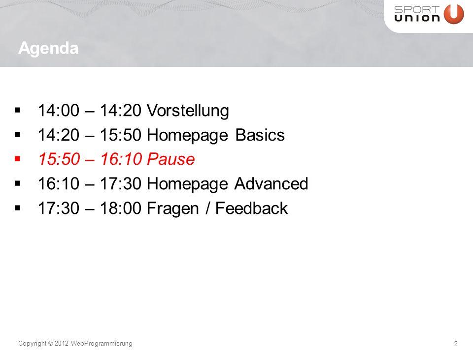 13 Copyright © 2012 WebProgrammierung 14:00 – 14:20 Vorstellung 14:20 – 15:50 Homepage Basics 15:50 – 16:10 Pause 16:10 – 17:30 Homepage Advanced 17:30 – 18:00 Fragen / Feedback Agenda