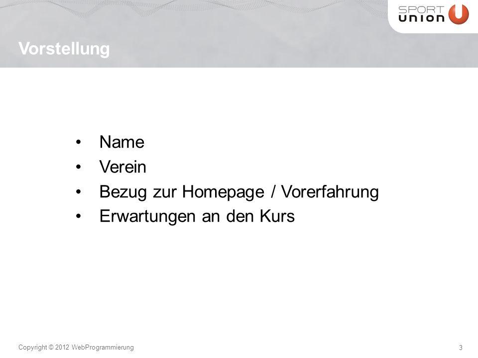 3 Copyright © 2012 WebProgrammierung Name Verein Bezug zur Homepage / Vorerfahrung Erwartungen an den Kurs Vorstellung