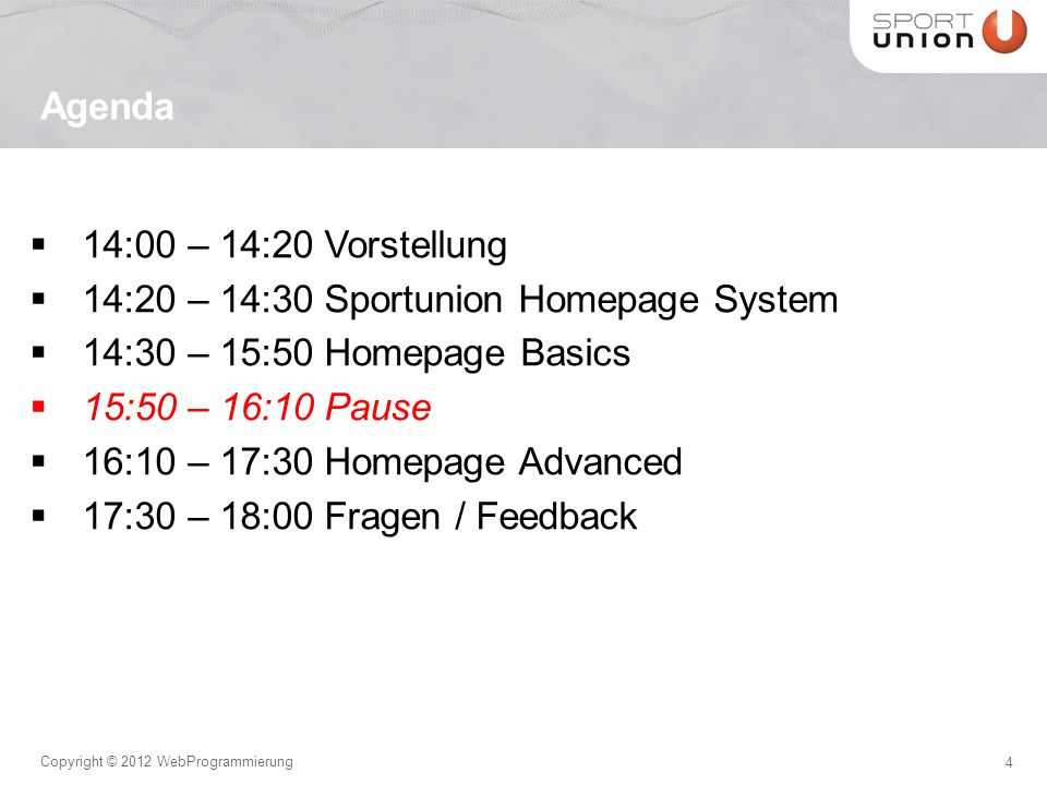 4 Copyright © 2012 WebProgrammierung 14:00 – 14:20 Vorstellung 14:20 – 14:30 Sportunion Homepage System 14:30 – 15:50 Homepage Basics 15:50 – 16:10 Pause 16:10 – 17:30 Homepage Advanced 17:30 – 18:00 Fragen / Feedback Agenda