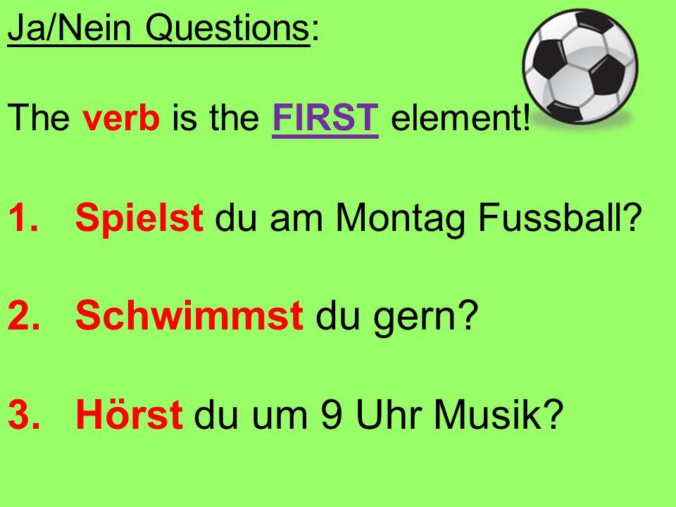 Ja/Nein Questions: The verb is the FIRST element! 1.Spielst du am Montag Fussball? 2.Schwimmst du gern? 3.Hörst du um 9 Uhr Musik?
