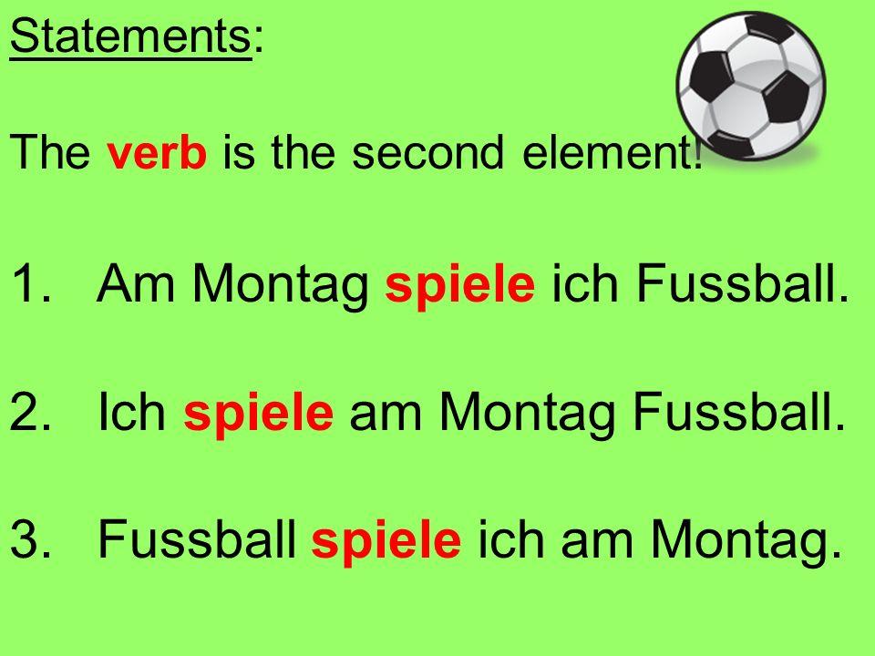Statements: The verb is the second element! 1.Am Montag spiele ich Fussball. 2.Ich spiele am Montag Fussball. 3.Fussball spiele ich am Montag.