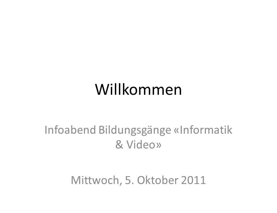 Willkommen Infoabend Bildungsgänge «Informatik & Video» Mittwoch, 5. Oktober 2011