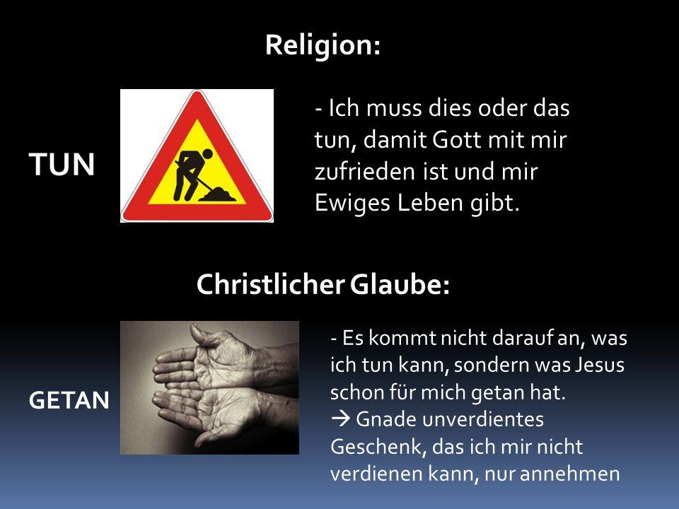 Religion: TUN Christlicher Glaube: GETAN - Ich muss dies oder das tun, damit Gott mit mir zufrieden ist und mir Ewiges Leben gibt.
